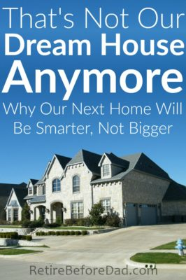 The stone mansion dream house of my childhood is not the ideal home for our desired lifestyle. To retire early, we'll need something smarter, not bigger.
