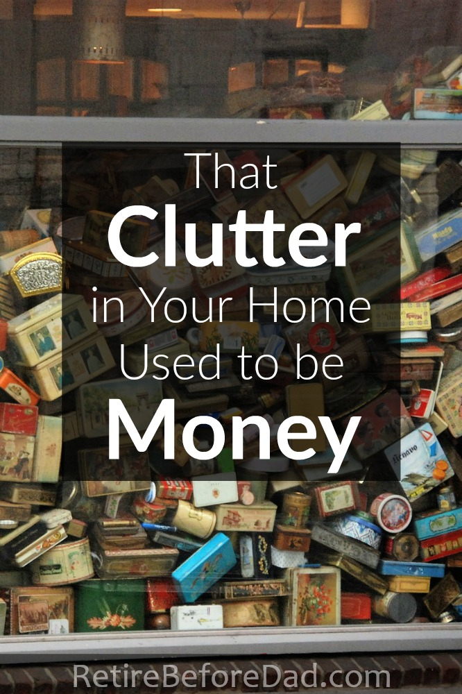 The useless clutter around your house used to be money. When I see clutter, I wish I still had the money instead of the stuff.